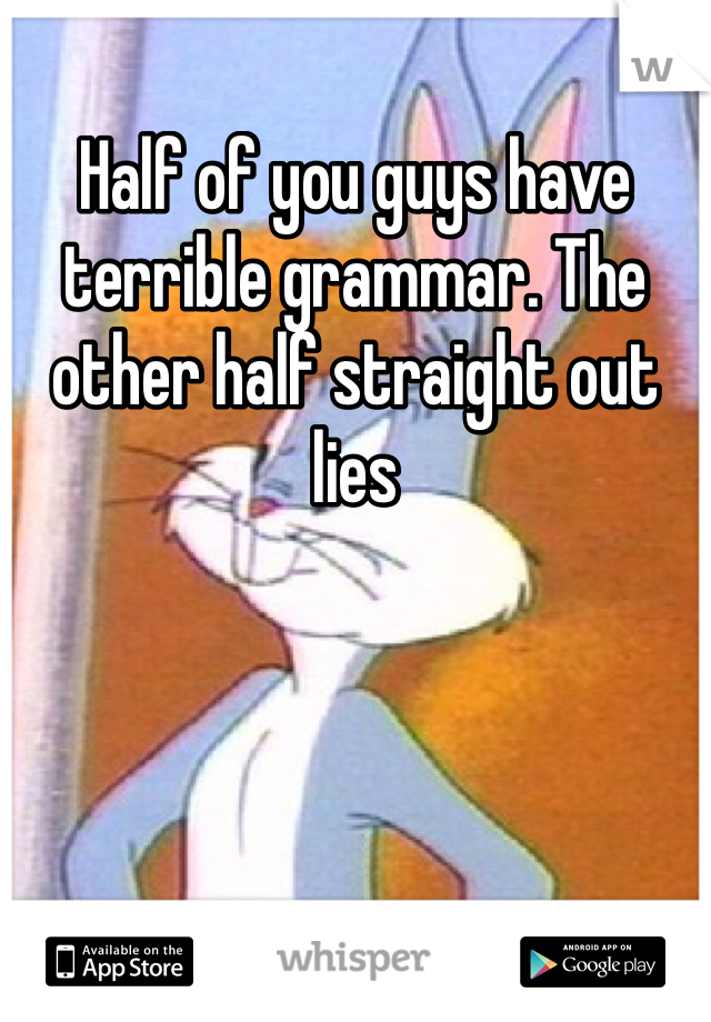Half of you guys have terrible grammar. The other half straight out lies