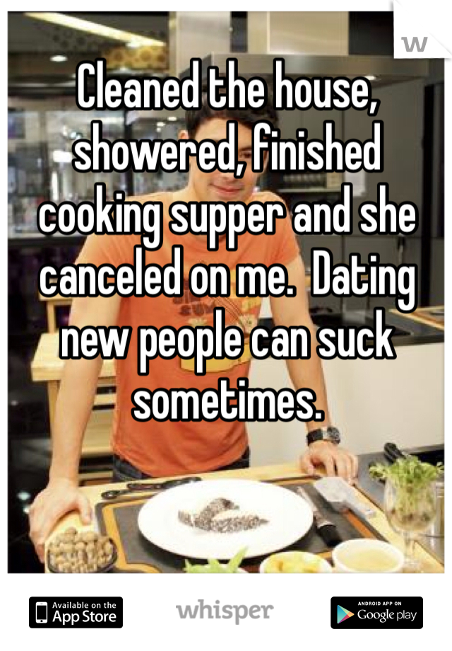 Cleaned the house, showered, finished cooking supper and she canceled on me.  Dating new people can suck sometimes.