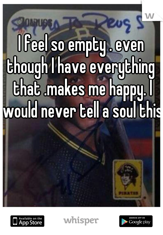 I feel so empty . even though I have everything  that .makes me happy. I would never tell a soul this.