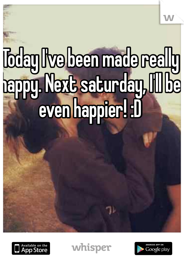 Today I've been made really happy. Next saturday, I'll be even happier! :D