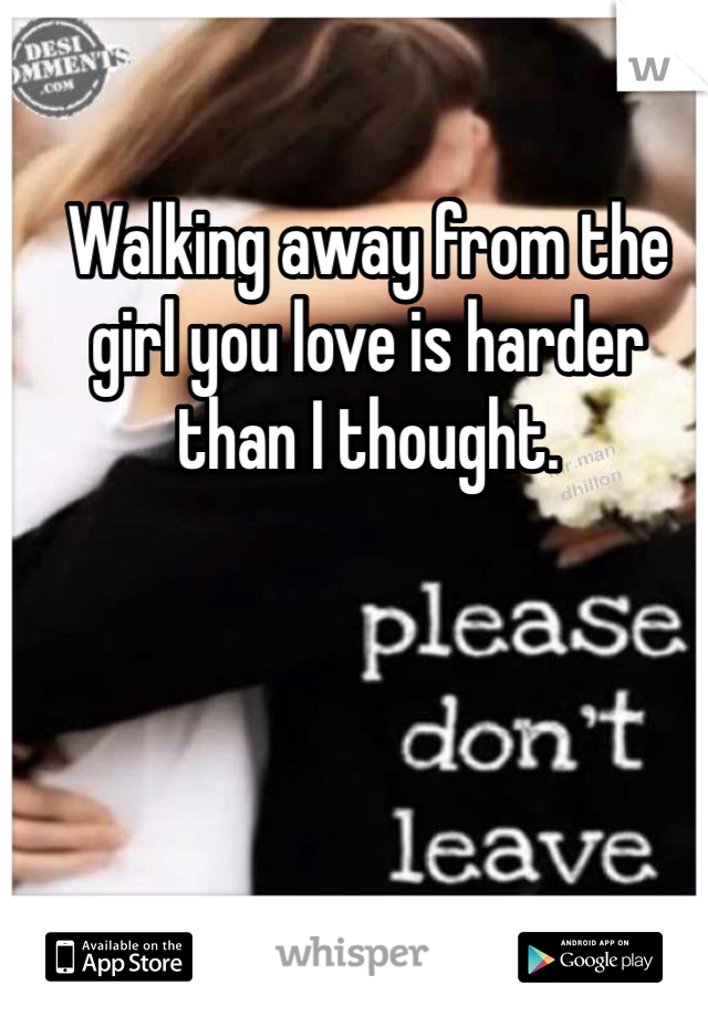 Walking away from the girl you love is harder than I thought.