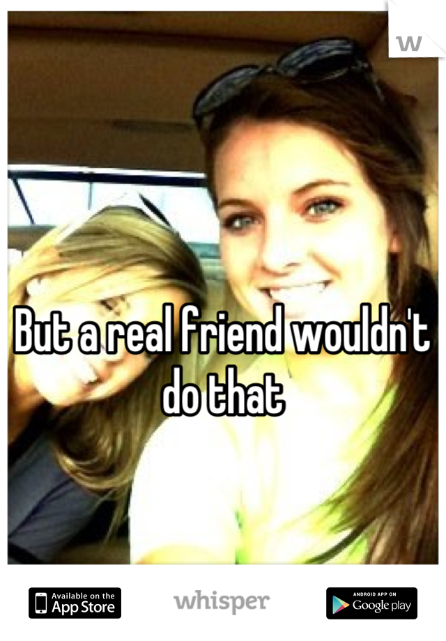 But a real friend wouldn't do that