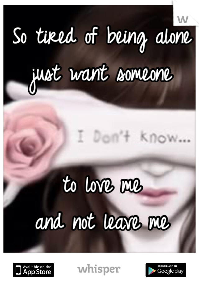 So tired of being alone  just want someone    to love me  and not leave me
