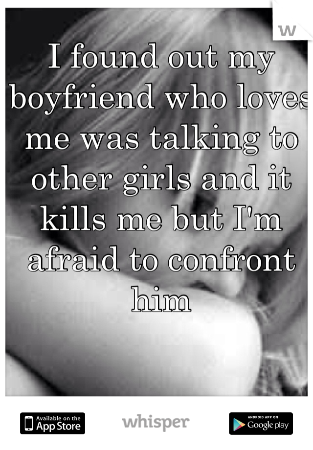 I found out my boyfriend who loves me was talking to other girls and it kills me but I'm afraid to confront him