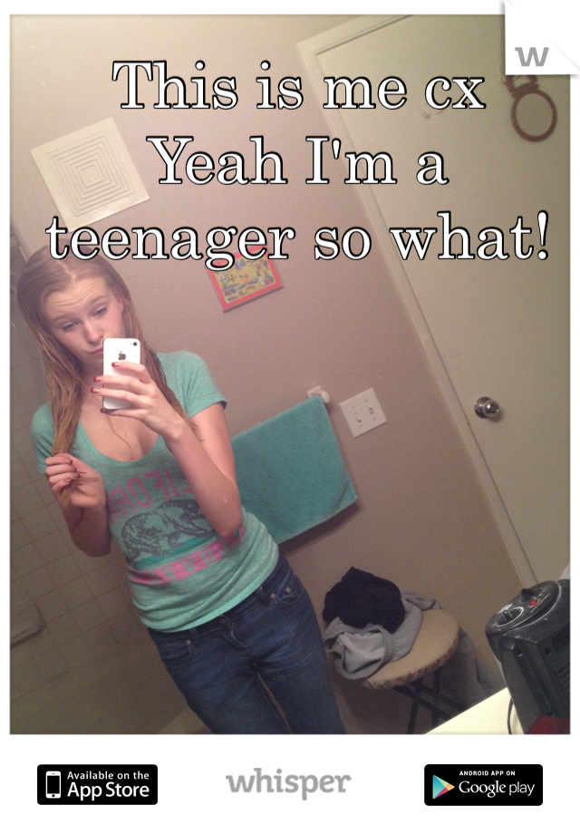 This is me cx Yeah I'm a teenager so what!