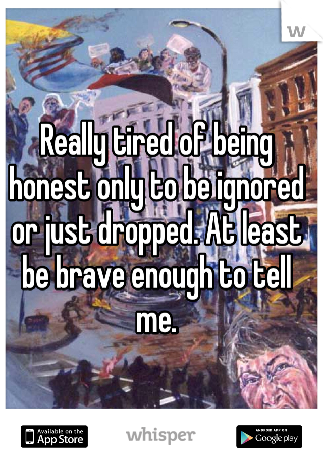Really tired of being honest only to be ignored or just dropped. At least be brave enough to tell me.