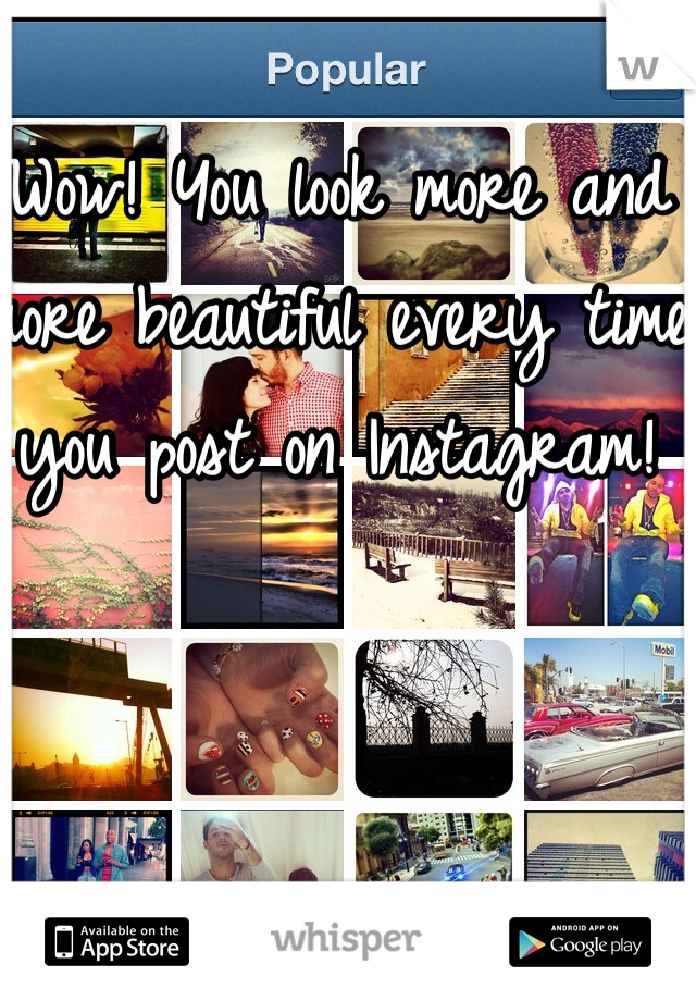 Wow! You look more and more beautiful every time you post on Instagram!