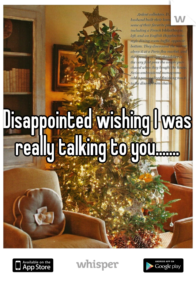 Disappointed wishing I was really talking to you.......