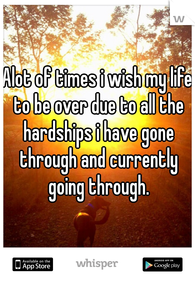 Alot of times i wish my life to be over due to all the hardships i have gone through and currently going through.