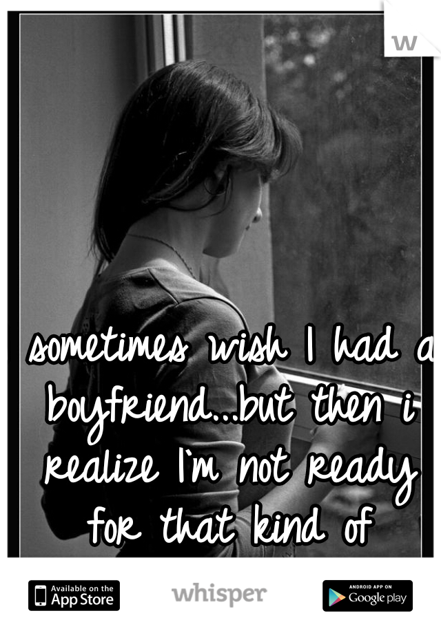 I sometimes wish I had a boyfriend...but then i realize I`m not ready for that kind of happiness yet.