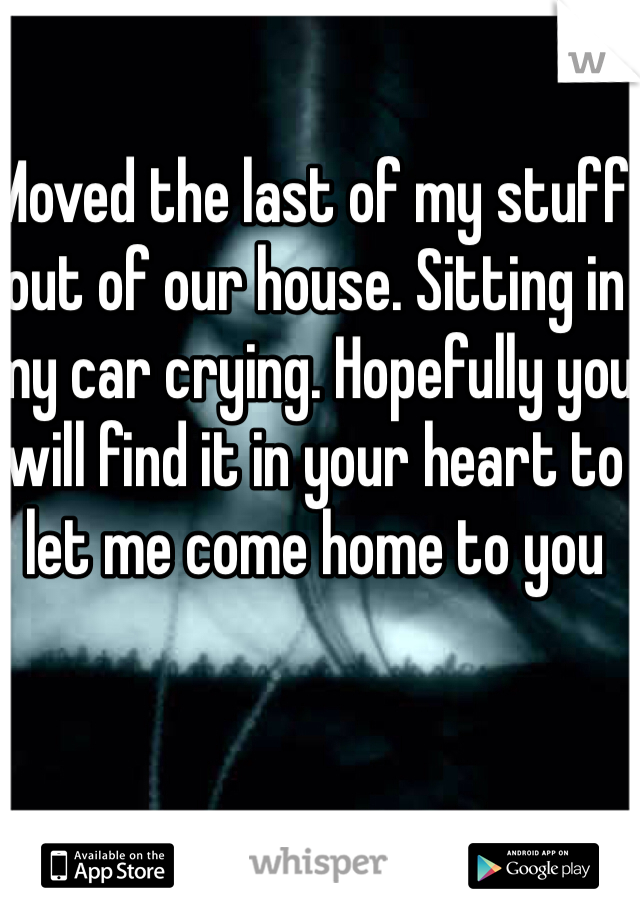 Moved the last of my stuff out of our house. Sitting in my car crying. Hopefully you will find it in your heart to let me come home to you