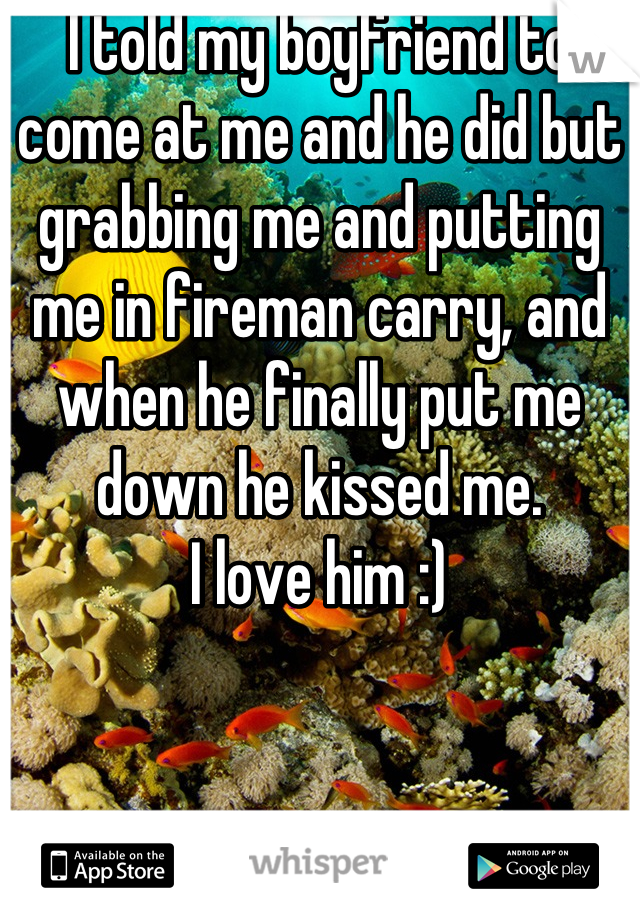 I told my boyfriend to come at me and he did but grabbing me and putting me in fireman carry, and when he finally put me down he kissed me.  I love him :)
