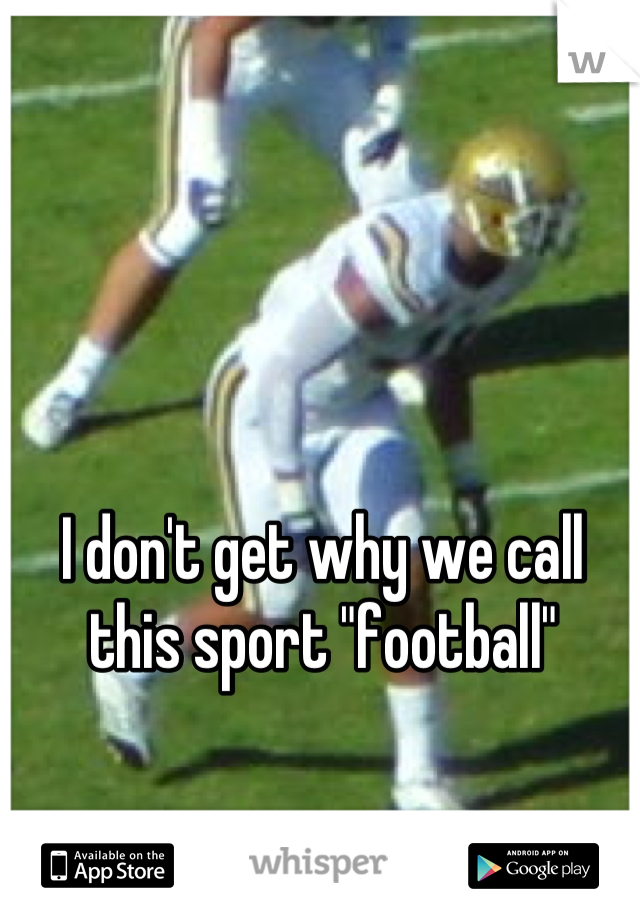 """I don't get why we call this sport """"football"""""""