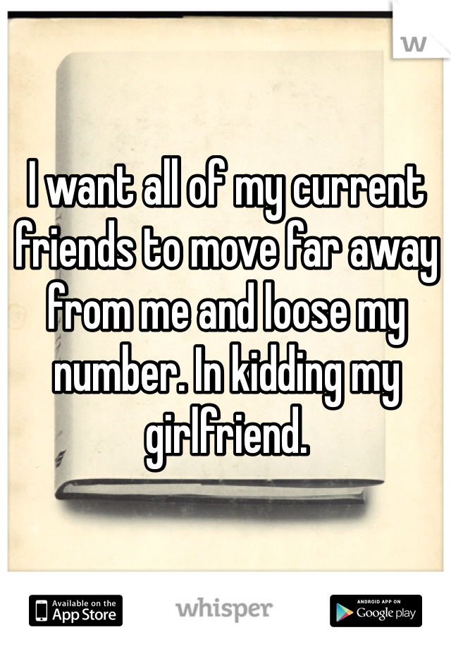 I want all of my current friends to move far away from me and loose my number. In kidding my girlfriend.