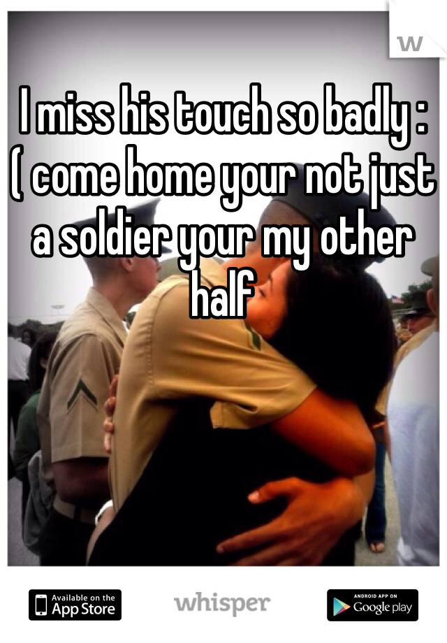I miss his touch so badly :( come home your not just a soldier your my other half