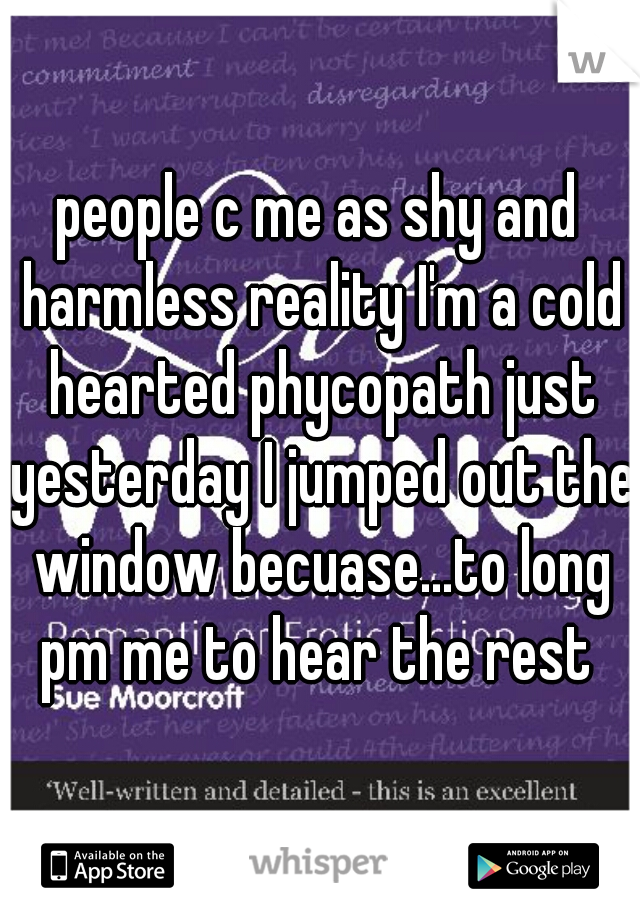 people c me as shy and harmless reality I'm a cold hearted phycopath just yesterday I jumped out the window becuase...to long pm me to hear the rest