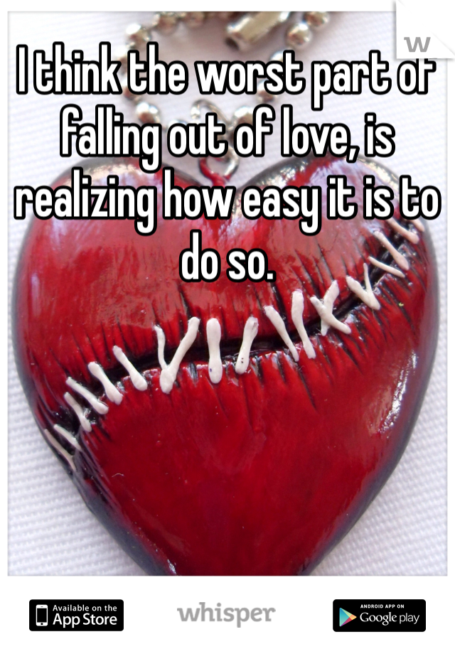 I think the worst part of falling out of love, is realizing how easy it is to do so.