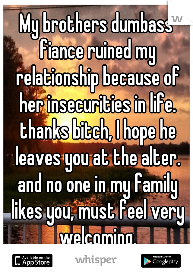 My brothers dumbass fiance ruined my relationship because of her insecurities in life. thanks bitch, I hope he leaves you at the alter. and no one in my family likes you, must feel very welcoming.