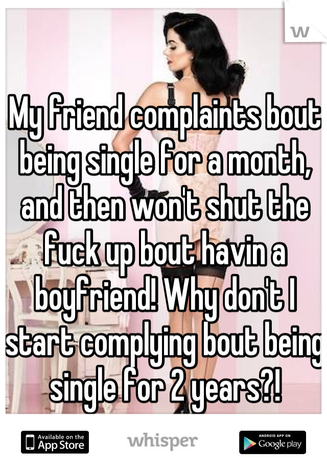 My friend complaints bout being single for a month, and then won't shut the fuck up bout havin a boyfriend! Why don't I start complying bout being single for 2 years?!