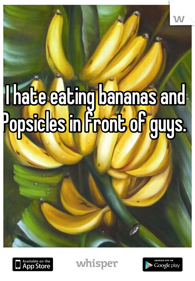 I hate eating bananas and Popsicles in front of guys.