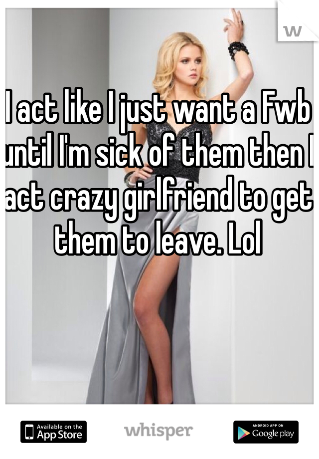 I act like I just want a Fwb until I'm sick of them then I act crazy girlfriend to get them to leave. Lol