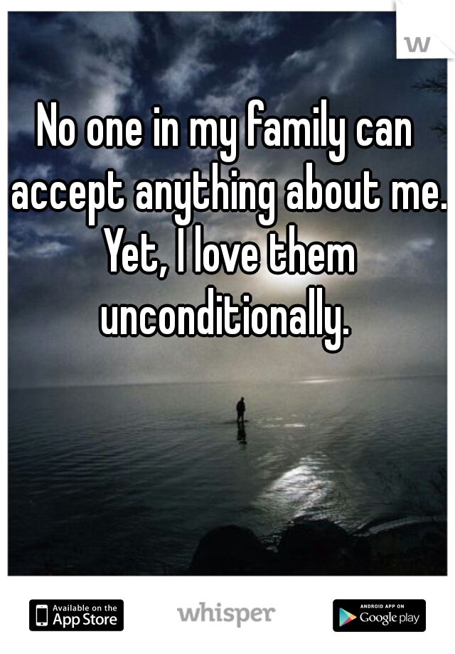 No one in my family can accept anything about me. Yet, I love them unconditionally.