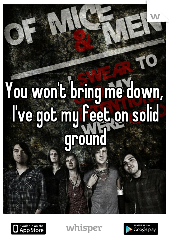 You won't bring me down, I've got my feet on solid ground
