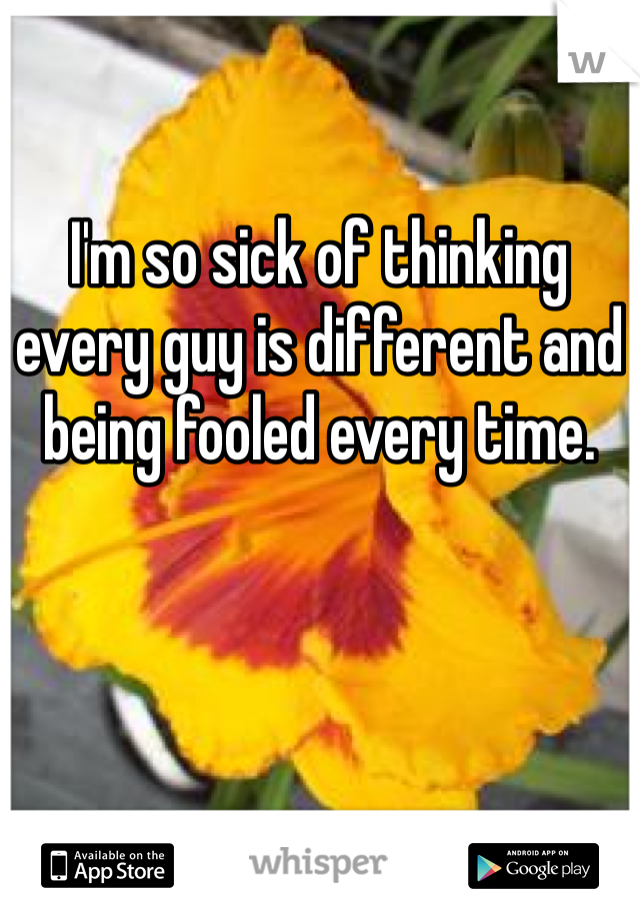I'm so sick of thinking every guy is different and being fooled every time.