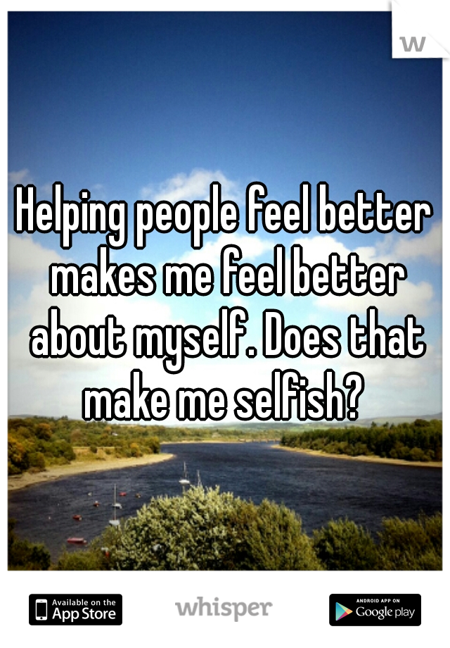 Helping people feel better makes me feel better about myself. Does that make me selfish?