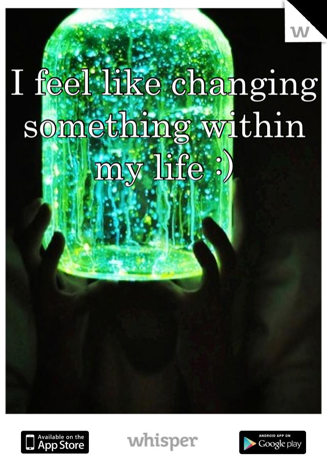 I feel like changing something within my life :)