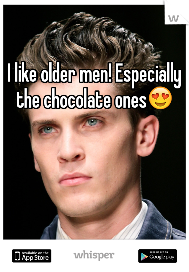 I like older men! Especially the chocolate ones😍