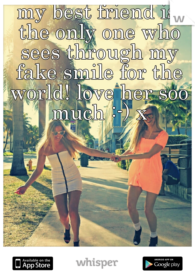 my best friend is the only one who sees through my fake smile for the world! love her soo much :-) x