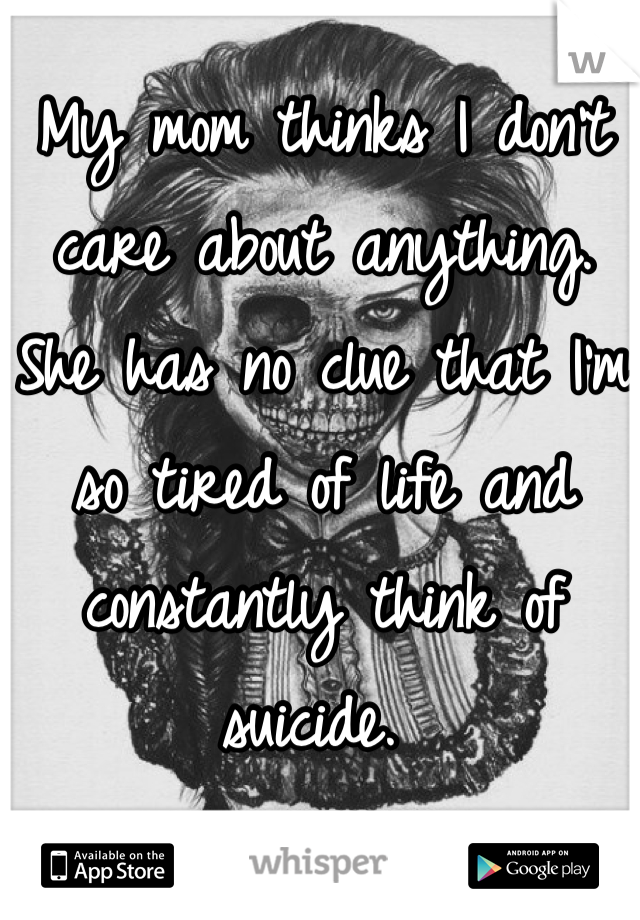My mom thinks I don't care about anything. She has no clue that I'm so tired of life and constantly think of suicide.