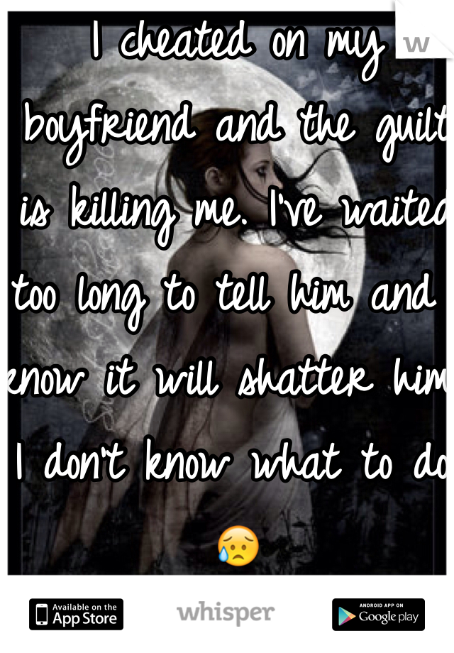 I cheated on my boyfriend and the guilt is killing me. I've waited too long to tell him and I know it will shatter him. I don't know what to do. 😥