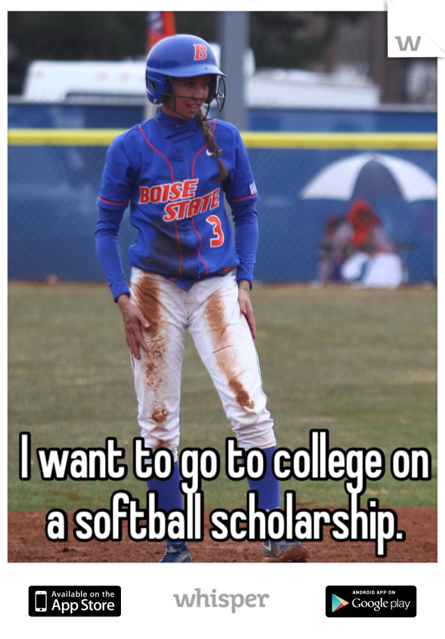 I want to go to college on a softball scholarship.
