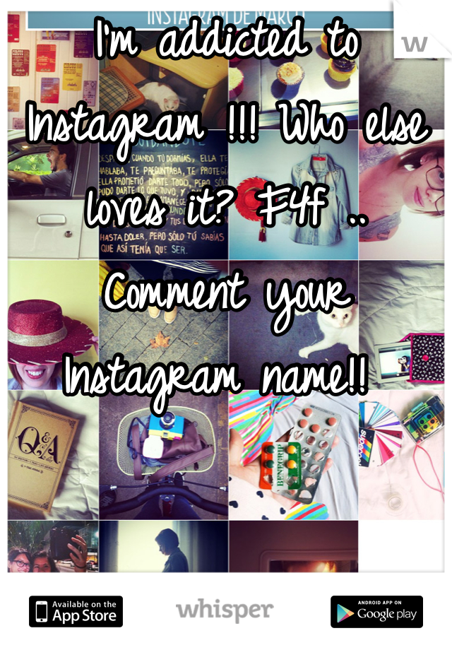 I'm addicted to Instagram !!! Who else loves it? F4f .. Comment your Instagram name!!