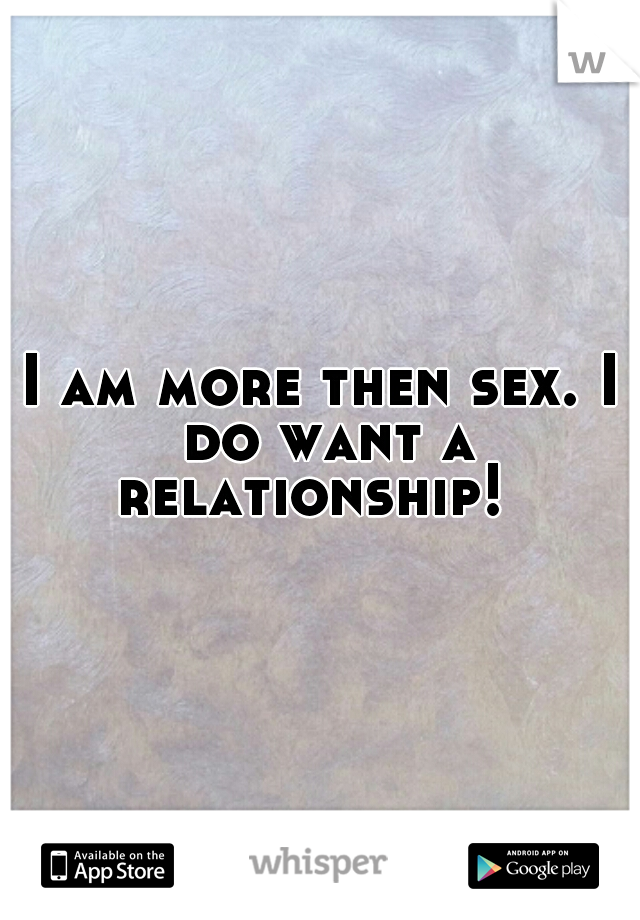 I am more then sex. I do want a relationship!