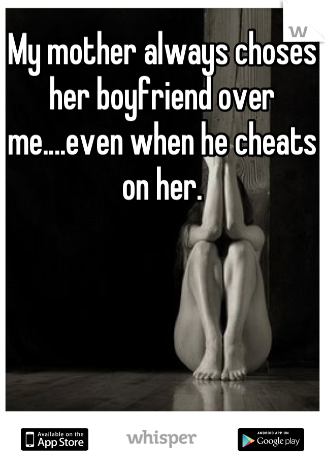 My mother always choses her boyfriend over me....even when he cheats on her.
