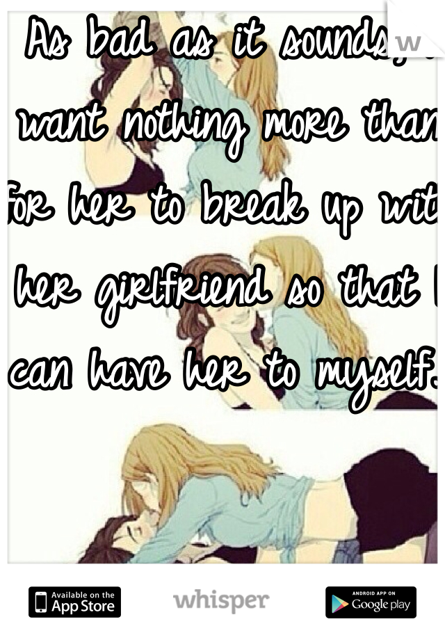 As bad as it sounds, I want nothing more than for her to break up with her girlfriend so that I can have her to myself..