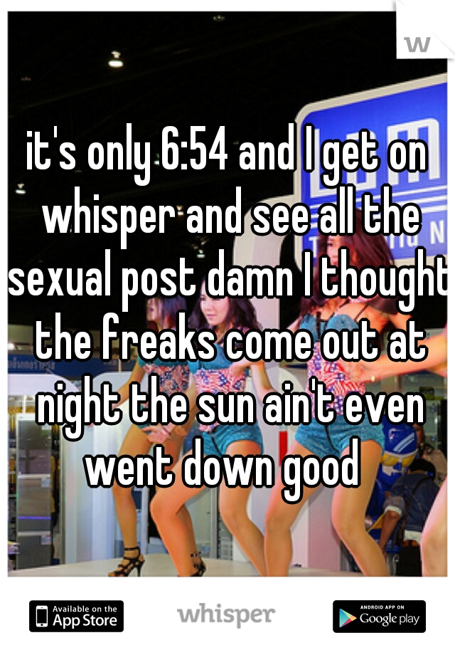 it's only 6:54 and I get on whisper and see all the sexual post damn I thought the freaks come out at night the sun ain't even went down good