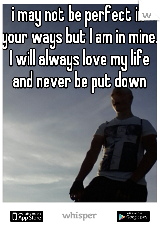 i may not be perfect in your ways but I am in mine. I will always love my life and never be put down