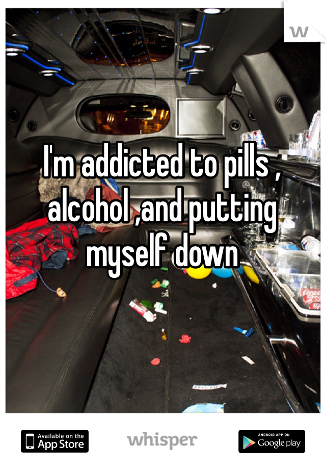 I'm addicted to pills , alcohol ,and putting myself down