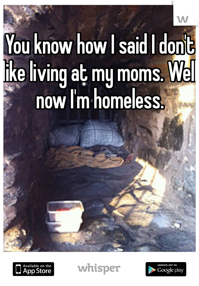 You know how I said I don't like living at my moms. Well now I'm homeless.