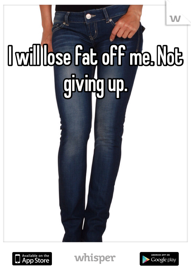 I will lose fat off me. Not giving up.