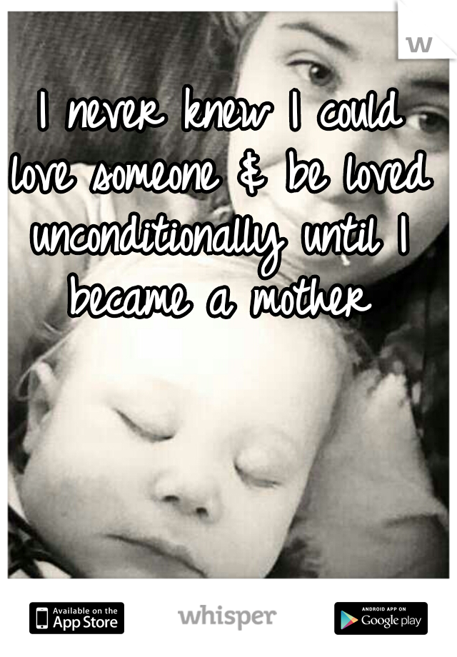 I never knew I could love someone & be loved unconditionally until I became a mother