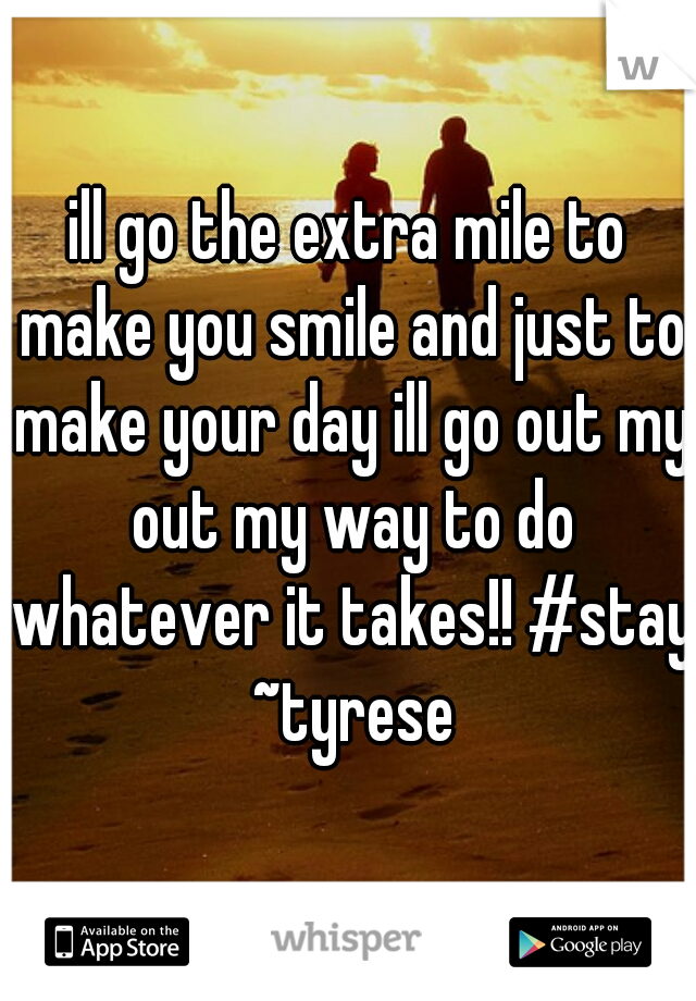 ill go the extra mile to make you smile and just to make your day ill go out my out my way to do whatever it takes!! #stay ~tyrese
