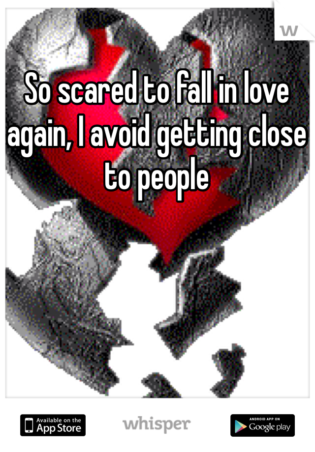 So scared to fall in love again, I avoid getting close to people
