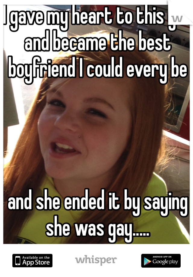 I gave my heart to this girl and became the best boyfriend I could every be      and she ended it by saying she was gay.....