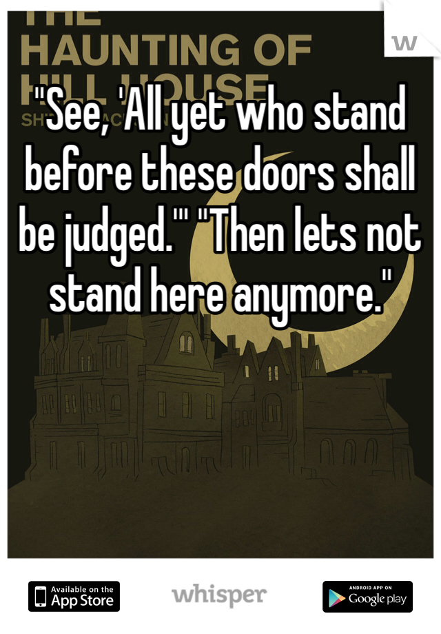 """See, 'All yet who stand before these doors shall be judged.'"" ""Then lets not stand here anymore."""