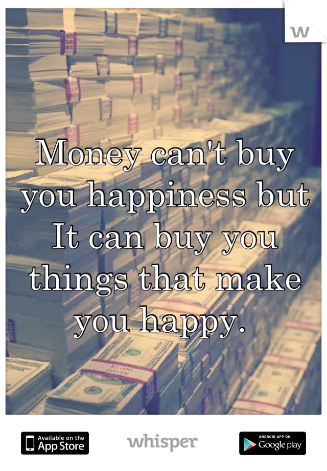 Money can't buy you happiness but It can buy you things that make you happy.
